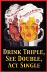 Drink Triple, See Double, Act Single